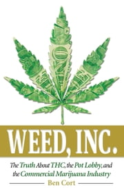Weed, Inc. - The Truth About the Pot Lobby, THC, and the Commercial Marijuana Industry ebook by Ben Cort