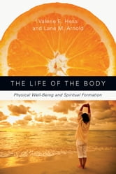 The Life of the Body: Physical Well-Being and Spiritual Formation - Physical Well-Being and Spiritual Formation ebook by Valerie E. Hess,Lane M. Arnold