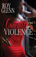 Commit To Violence ebook by Roy Glenn