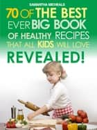 Kids Recipes:70 Of The Best Ever Big Book Of Recipes That All Kids Love....Revealed! ebook by Samantha Michaels