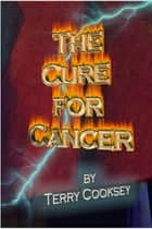 The Cure For Cancer ebook by Terry Cooksey