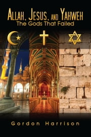 Allah, Jesus, and Yahweh - The Gods That Failed ebook by Gordon Harrison