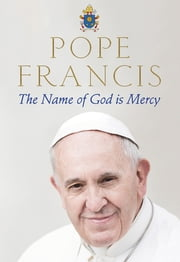 The Name of God is Mercy - A conversation with Andrea Tornielli ebook by Pope Francis