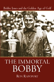 The Immortal Bobby - Bobby Jones and the Golden Age of Golf ebook by Ron Rapoport