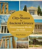 The City-States in Ancient Greece - Government Books for Kids | Children's Government Books ebook by Baby Professor