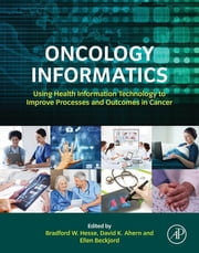 Oncology Informatics - Using Health Information Technology to Improve Processes and Outcomes in Cancer ebook by Bradford W. Hesse,David Ahern,Ellen Beckjord