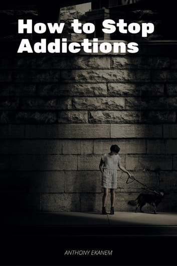 How to Stop Addictions ebook by Anthony Ekanem