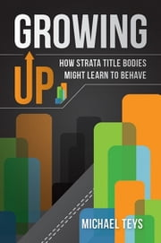 Growing Up - How Strata Title Bodies Might Learn to Behave ebook by Michael Teys