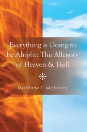 Everything is Going to be Alright: The Allegory of Heaven & Hell ebook by Matthew T. McKinley