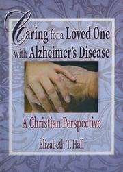 Caring for a Loved One with Alzheimer's Disease - A Christian Perspective ebook by Elizabeth T Hall,Harold G Koenig