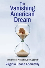 The Vanishing American Dream - Immigration, Population, Debt, Scarcity ebook by Virginia Deane Abernethy