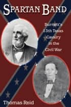 Spartan Band - Burnett's 13th Texas Cavalry in the Civil War ebook by Thomas Reid