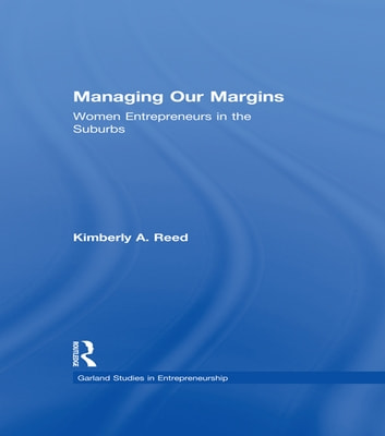 Managing Our Margins - Women Entrepreneurs in the Suburbs ebook by Kimberly A. Reed