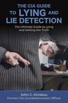 The CIA Guide to Lying and Lie Detection - The Ultimate Guide to Lying and Getting the Truth ebook by John Kiriakou