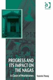Progress and Its Impact on the Nagas - A Clash of Worldviews ebook by Dr Tezenlo Thong,Dr Afe Adogame,Dr Graham Harvey,Ms Ines Talamantez