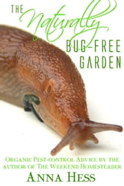 The Naturally Bug-Free Garden - Controlling Pest Insects Without Chemicals ebook by Anna Hess