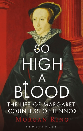 So High a Blood - The Life of Margaret, Countess of Lennox ebook by Ms Morgan Ring