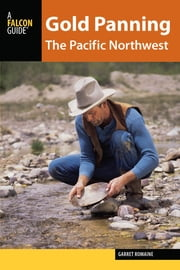 Gold Panning the Pacific Northwest - A Guide to the Area's Best Sites for Gold ebook by Garret Romaine