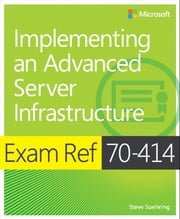 Exam Ref 70-414 Implementing an Advanced Server Infrastructure (MCSE) ebook by Steve Suehring
