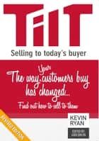 TILT Selling to Today's Buyer - The Way Your Customers Buy Has Changed...Find Out How to Sell to Them ebook by Kevin Ryan, Looi Qin En