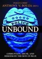 Police Unbound - Corruption, Abuse, and Heroism by the Boys in Blue ebook by Anthony V. Bouza