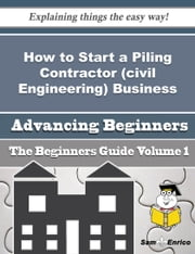 How to Start a Piling Contractor (civil Engineering) Business (Beginners Guide) - How to Start a Piling Contractor (civil Engineering) Business (Beginners Guide) ebook by Beckie Naranjo