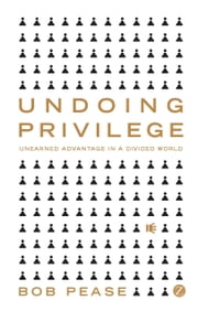 Undoing Privilege - Unearned Advantage in a Divided World ebook by Bob Pease