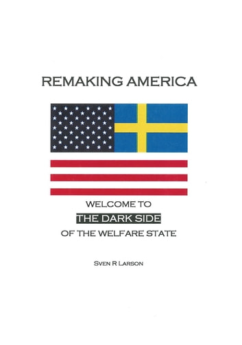 Remaking America - Welcome to the Dark Side of the Welfare State ebook by Sven R Larson