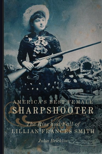 America's Best Female Sharpshooter - The Rise and Fall of Lillian Frances Smith ebook by Julia Bricklin