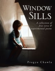 Window Sills - A Collection of Free Verse & Experimental Poems ebook by Pragya Chawla