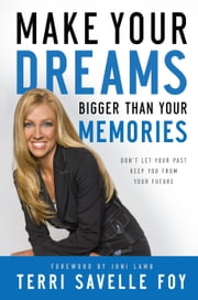 Make Your Dreams Bigger Than Your Memories - Don't Let Your Past Keep You From Your Future ebook by Terri Savelle Foy,Joni Lamb