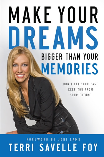 Make Your Dreams Bigger Than Your Memories - Don't Let Your Past Keep You From Your Future ebook by Terri Savelle Foy
