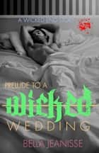Prelude to a Wicked Wedding: Wicked End Book 5 ebook by Bella Jeanisse