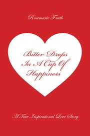 Bitter Drops In A Cup Of Happiness: A True Inspirational Love Story ebook by Rosemarie Fruth