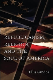 Republicanism, Religion, and the Soul of America ebook by Ellis Sandoz