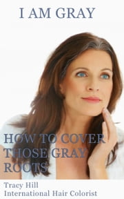 I Am Gray! How to Cover Those Gray Roots ebook by Tracy Hill