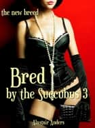 Bred By the Succubus 3: The New Breed ebook by Alastair Anders