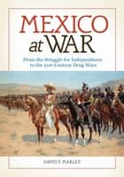 Mexico at War: From the Struggle for Independence to the 21st-Century Drug Wars - From the Struggle for Independence to the 21st-Century Drug Wars ebook by David F. Marley