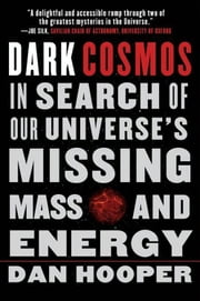 Dark Cosmos - In Search of Our Universe's Missing Mass and Energy ebook by Dan Hooper