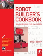 Robot Builder's Cookbook: Build and Design Your Own Robots ebook by Bishop, Owen