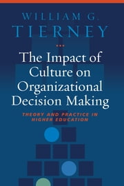 The Impact of Culture on Organizational Decision-Making - Theory and Practice in Higher Education ebook by William G. Tierney