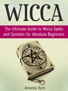 Wicca: The Ultimate Guide to Wicca Spells and Symbols for Absolute Beginners ebook by Amanda Byrd