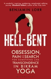 Hell-Bent - Obsession, Pain and the Search for Something Like Transcendence in Bikram Yoga ebook by Benjamin Lorr