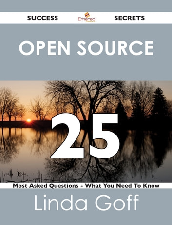 Open Source 25 Success Secrets - 25 Most Asked Questions On Open Source - What You Need To Know ebook by Linda Goff