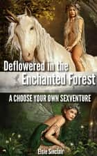 Deflowered in the Enchanted Forest: A Choose Your Own Sexventure ebook by Elsie Sinclair