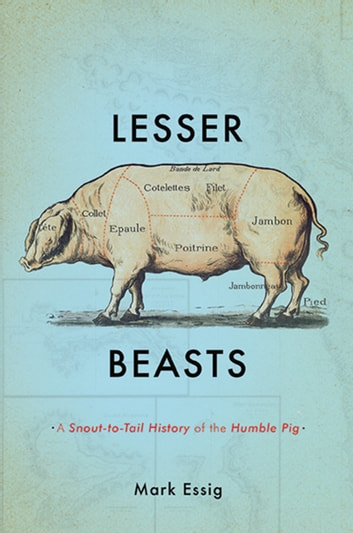 Lesser Beasts - A Snout-to-Tail History of the Humble Pig ebook by Mark Essig