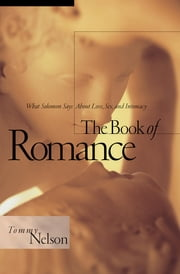 The Book of Romance - What Solomon Says About Love, Sex, and Intimacy ebook by Tommy Nelson