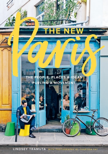 The New Paris - The People, Places & Ideas Fueling a Movement ebook by Lindsey Tramuta,Charissa Fay