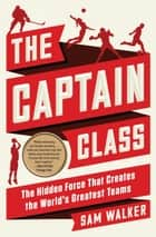 The Captain Class - The Hidden Force That Creates the World's Greatest Teams ebook by Sam Walker