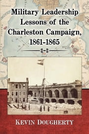 Military Leadership Lessons of the Charleston Campaign, 1861-1865 ebook by Kevin Dougherty